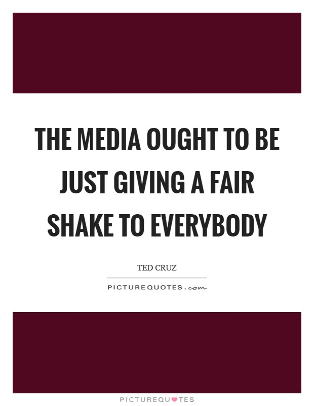 The media ought to be just giving a fair shake to everybody Picture Quote #1