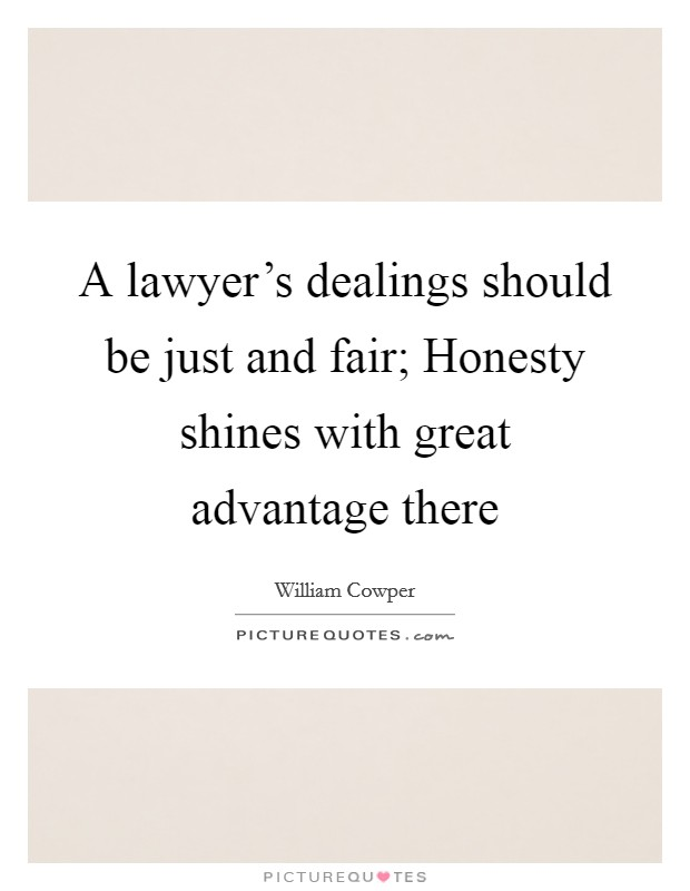 A lawyer's dealings should be just and fair; Honesty shines with great advantage there Picture Quote #1