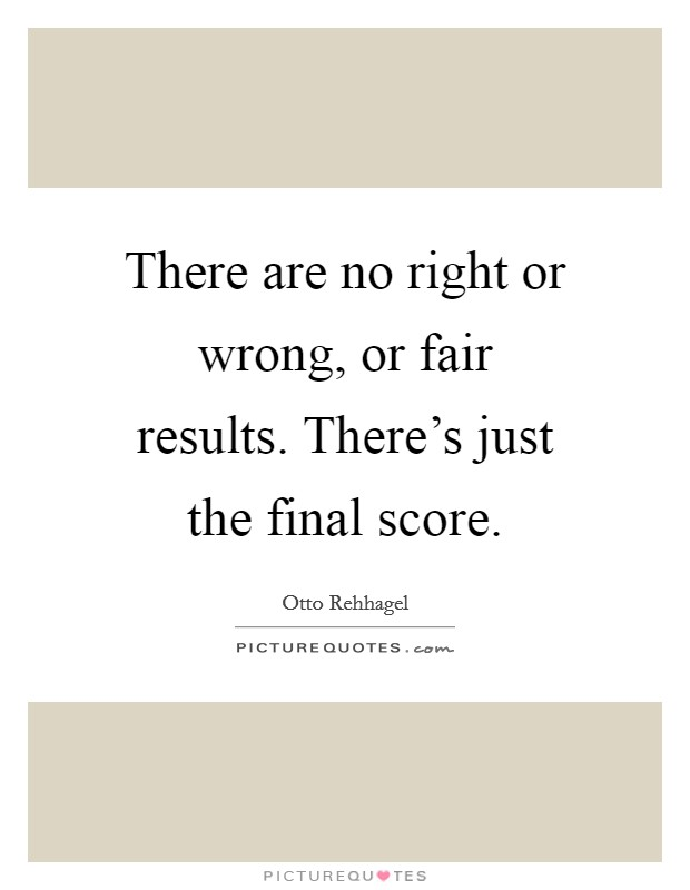 There are no right or wrong, or fair results. There's just the final score Picture Quote #1