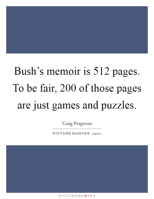 Bush's memoir is 512 pages. To be fair, 200 of those pages are just games and puzzles Picture Quote #1