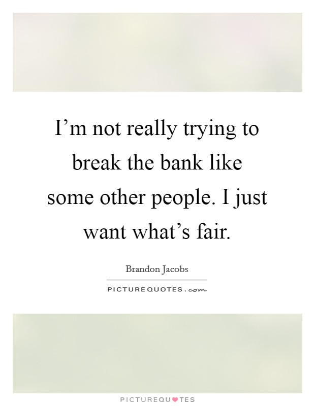 I'm not really trying to break the bank like some other people. I just want what's fair Picture Quote #1