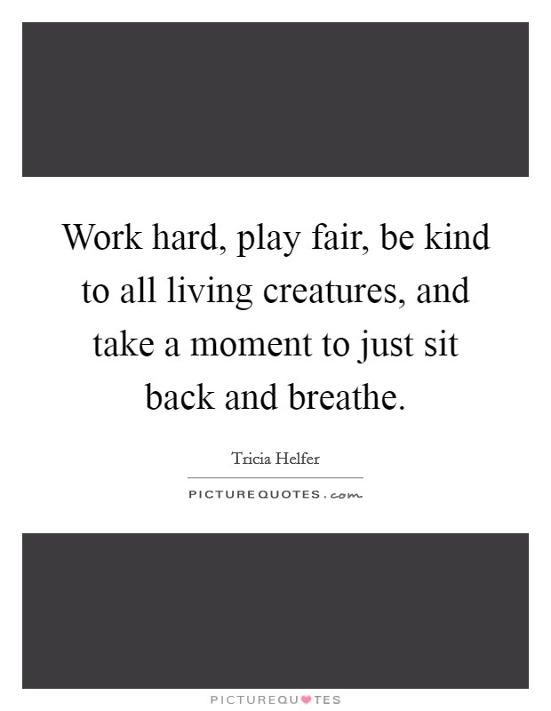 Work hard, play fair, be kind to all living creatures, and take a moment to just sit back and breathe Picture Quote #1