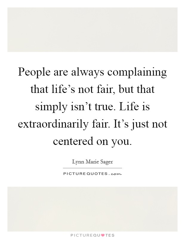 People are always complaining that life's not fair, but that simply isn't true. Life is extraordinarily fair. It's just not centered on you Picture Quote #1