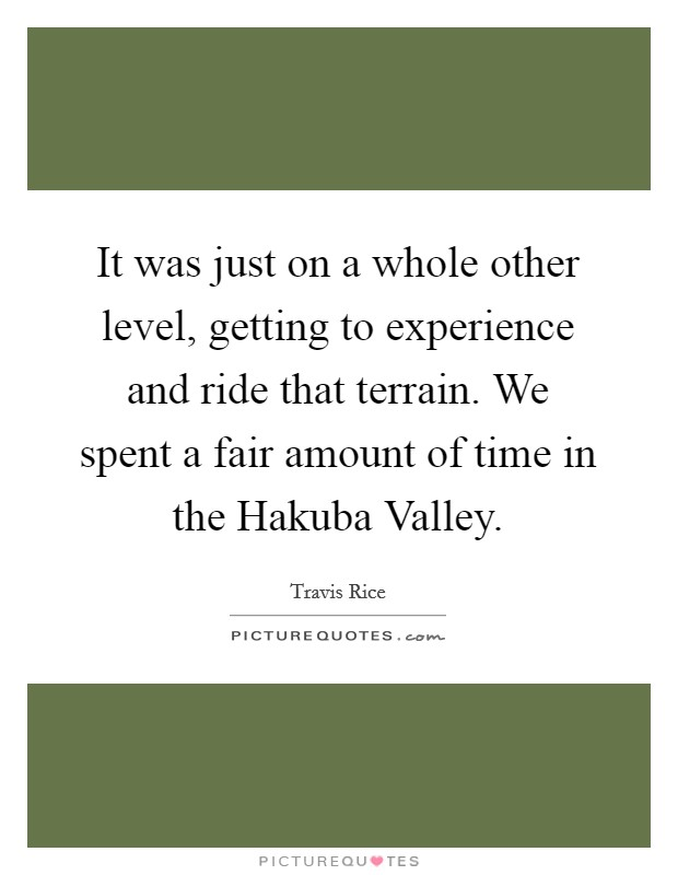 It was just on a whole other level, getting to experience and ride that terrain. We spent a fair amount of time in the Hakuba Valley Picture Quote #1