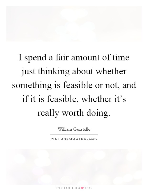 I spend a fair amount of time just thinking about whether something is feasible or not, and if it is feasible, whether it's really worth doing Picture Quote #1