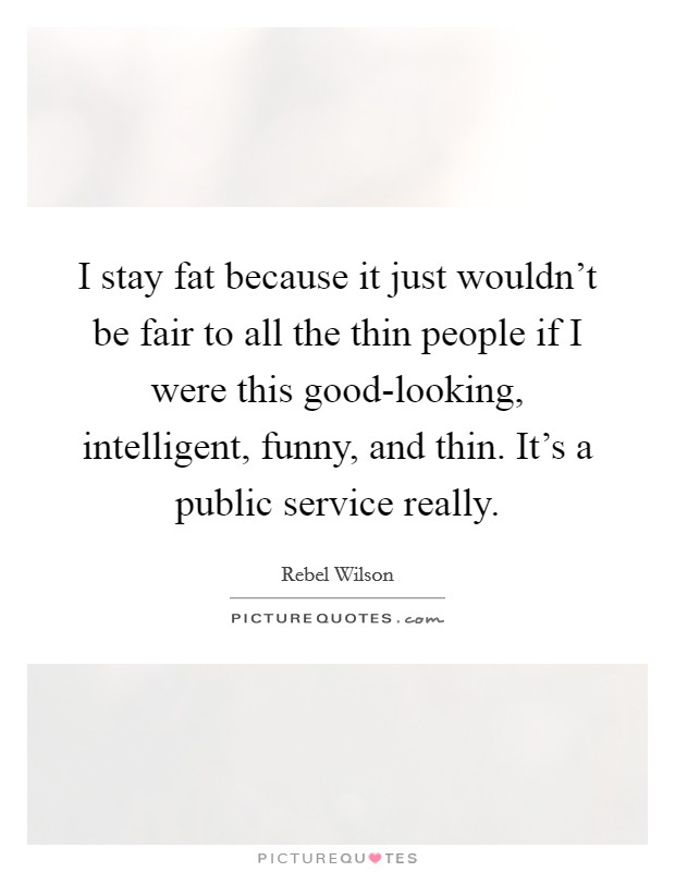 I stay fat because it just wouldn't be fair to all the thin people if I were this good-looking, intelligent, funny, and thin. It's a public service really Picture Quote #1