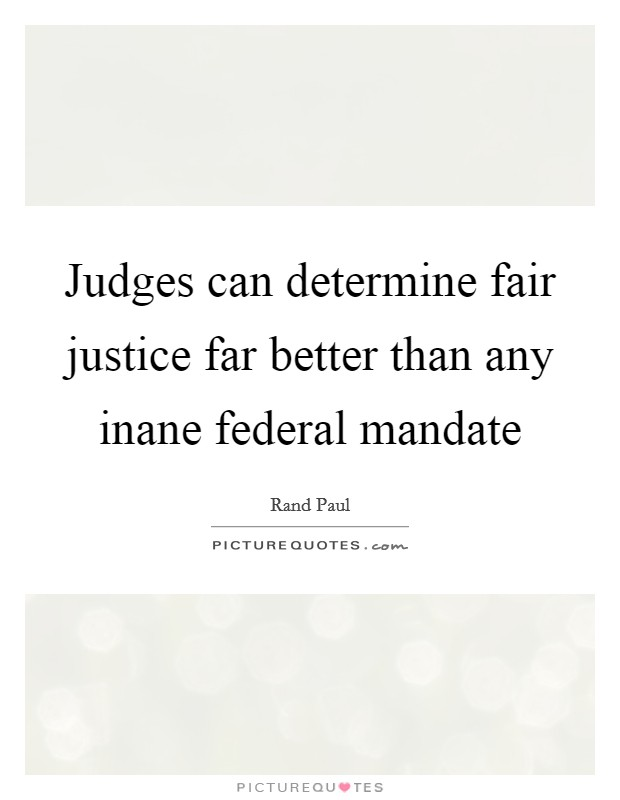 Judges can determine fair justice far better than any inane federal mandate Picture Quote #1