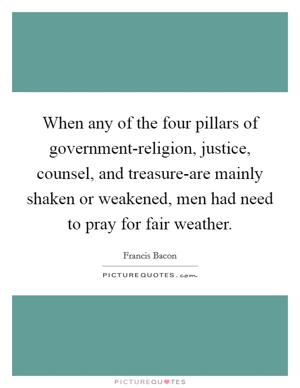 When any of the four pillars of government-religion, justice, counsel, and treasure-are mainly shaken or weakened, men had need to pray for fair weather Picture Quote #1