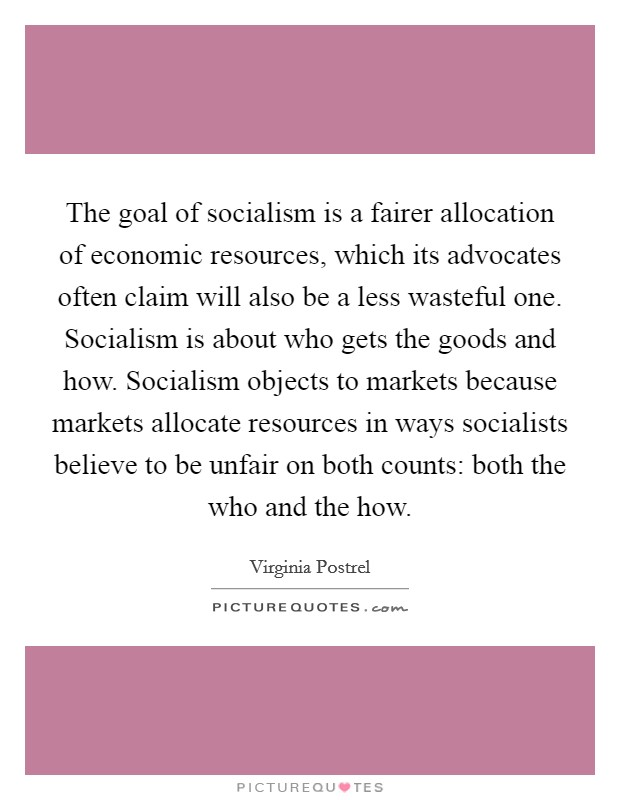 The goal of socialism is a fairer allocation of economic resources, which its advocates often claim will also be a less wasteful one. Socialism is about who gets the goods and how. Socialism objects to markets because markets allocate resources in ways socialists believe to be unfair on both counts: both the who and the how Picture Quote #1