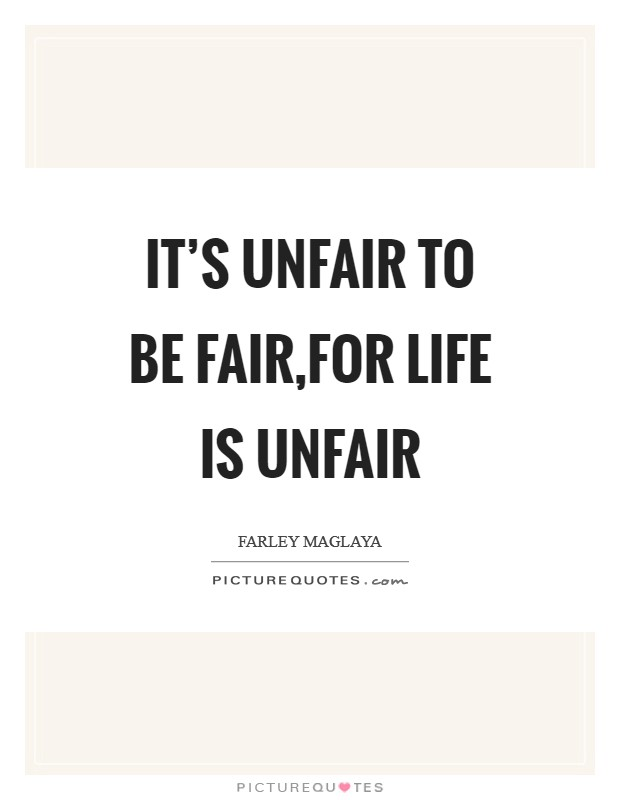 It's Unfair to be fair,For Life is unfair Picture Quote #1