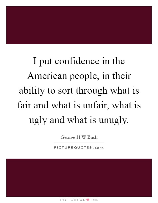 I put confidence in the American people, in their ability to sort through what is fair and what is unfair, what is ugly and what is unugly Picture Quote #1