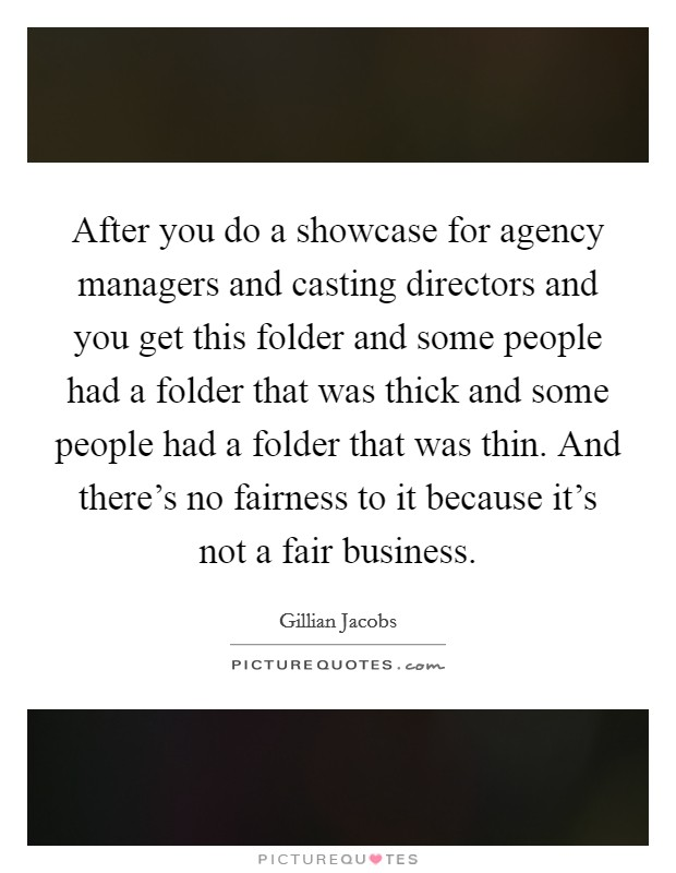 After you do a showcase for agency managers and casting directors and you get this folder and some people had a folder that was thick and some people had a folder that was thin. And there's no fairness to it because it's not a fair business Picture Quote #1