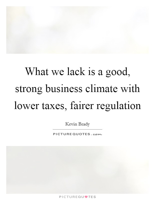 What we lack is a good, strong business climate with lower taxes, fairer regulation Picture Quote #1