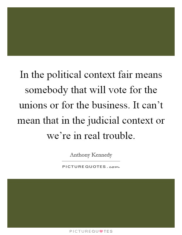 In the political context fair means somebody that will vote for the unions or for the business. It can't mean that in the judicial context or we're in real trouble Picture Quote #1