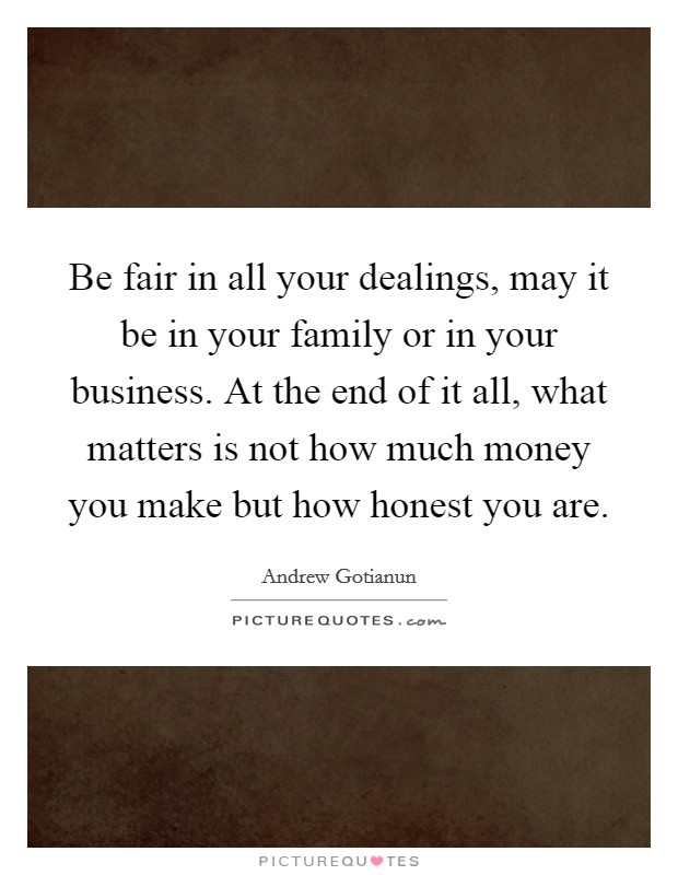 Be fair in all your dealings, may it be in your family or in your business. At the end of it all, what matters is not how much money you make but how honest you are Picture Quote #1