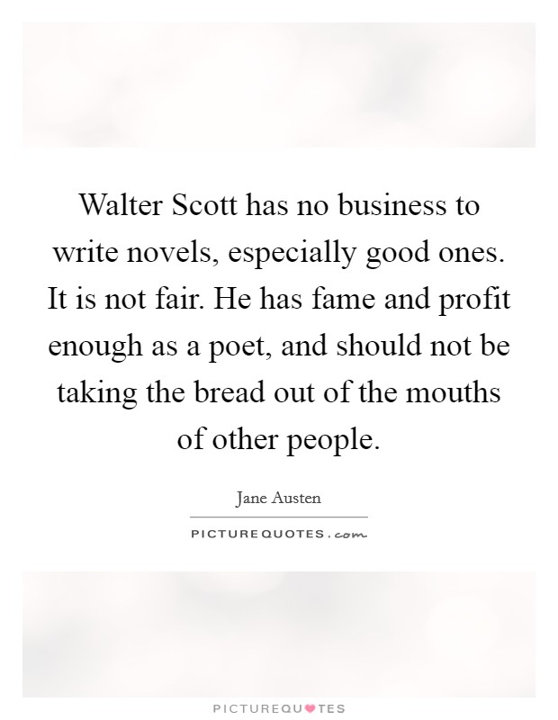 Walter Scott has no business to write novels, especially good ones. It is not fair. He has fame and profit enough as a poet, and should not be taking the bread out of the mouths of other people Picture Quote #1