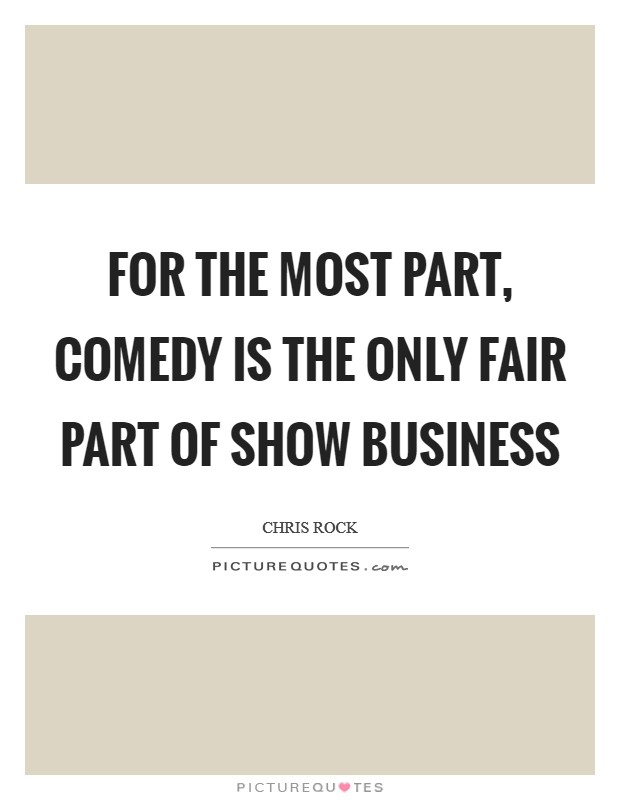 For the most part, comedy is the only fair part of show business Picture Quote #1