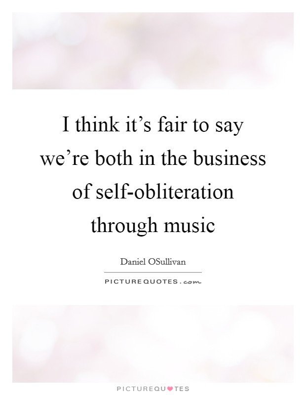 I think it's fair to say we're both in the business of self-obliteration through music Picture Quote #1