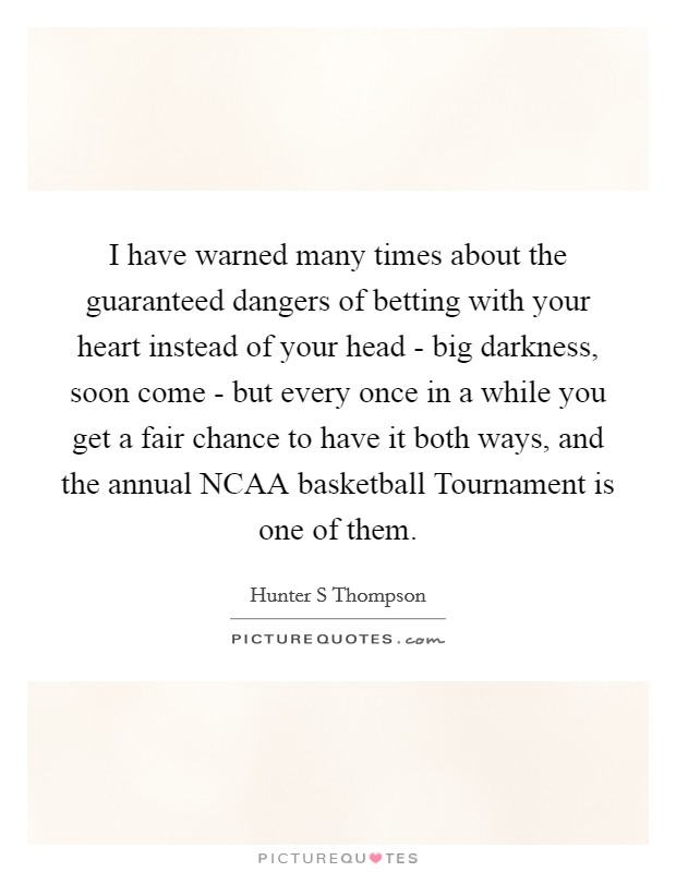 I have warned many times about the guaranteed dangers of betting with your heart instead of your head - big darkness, soon come - but every once in a while you get a fair chance to have it both ways, and the annual NCAA basketball Tournament is one of them Picture Quote #1