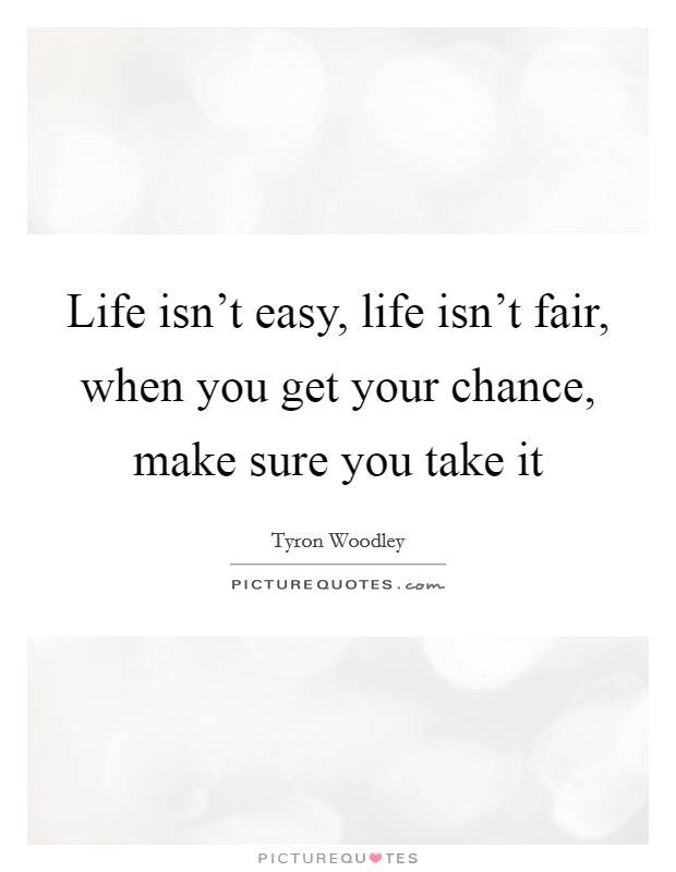 Life isn't easy, life isn't fair, when you get your chance, make sure you take it Picture Quote #1