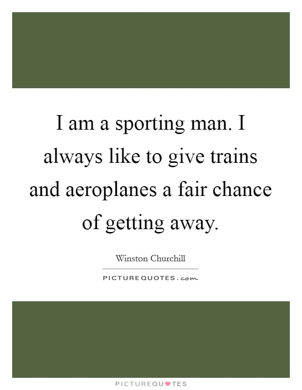 I am a sporting man. I always like to give trains and aeroplanes a fair chance of getting away Picture Quote #1