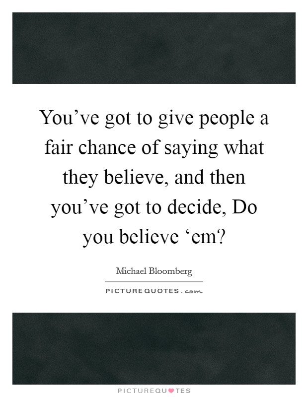 You've got to give people a fair chance of saying what they believe, and then you've got to decide, Do you believe 'em? Picture Quote #1