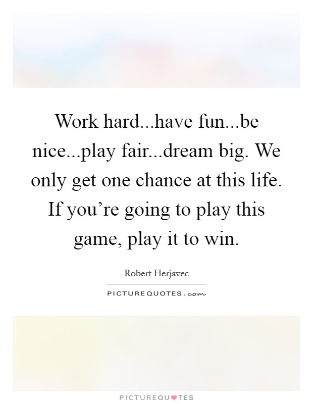 Work hard...have fun...be nice...play fair...dream big. We only get one chance at this life. If you're going to play this game, play it to win Picture Quote #1