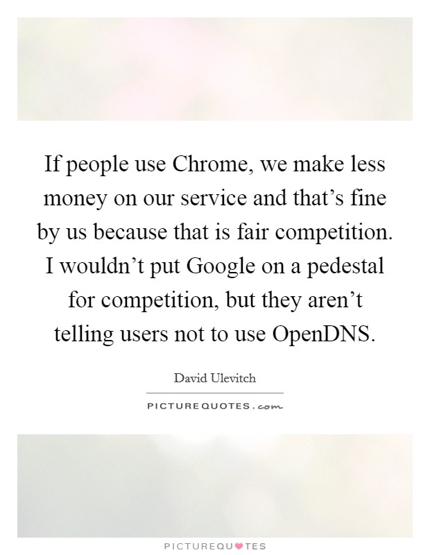 If people use Chrome, we make less money on our service and that's fine by us because that is fair competition. I wouldn't put Google on a pedestal for competition, but they aren't telling users not to use OpenDNS Picture Quote #1