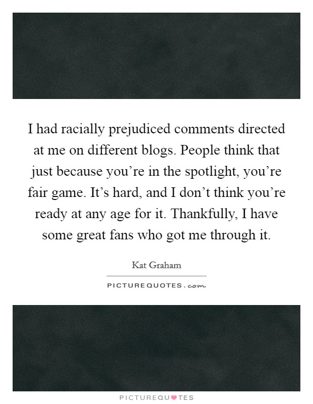 I had racially prejudiced comments directed at me on different blogs. People think that just because you're in the spotlight, you're fair game. It's hard, and I don't think you're ready at any age for it. Thankfully, I have some great fans who got me through it Picture Quote #1