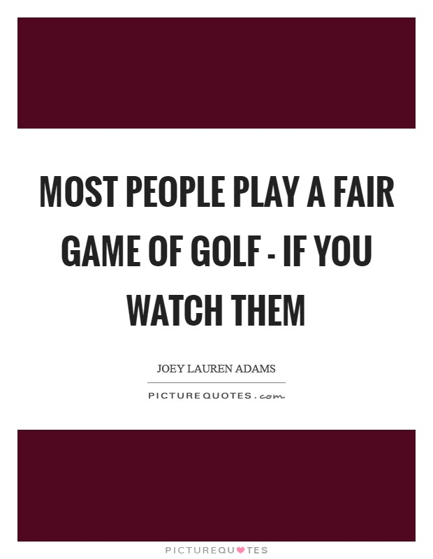 Most people play a fair game of golf - if you watch them Picture Quote #1
