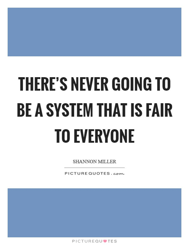 There's never going to be a system that is fair to everyone Picture Quote #1