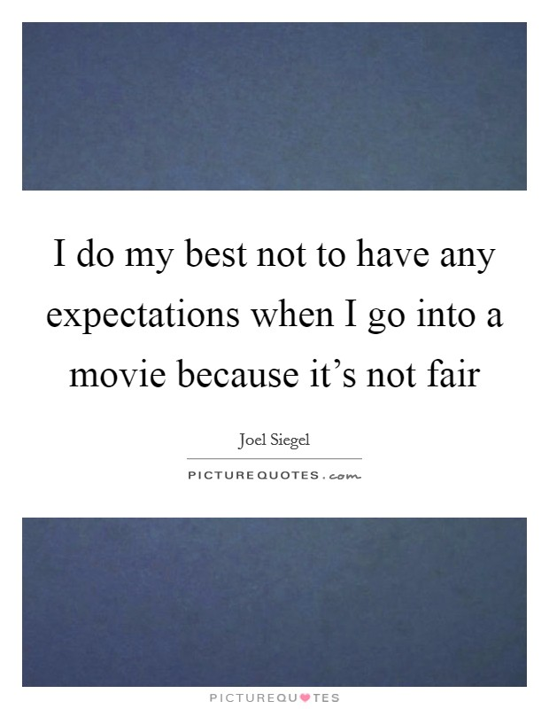 I do my best not to have any expectations when I go into a movie because it's not fair Picture Quote #1