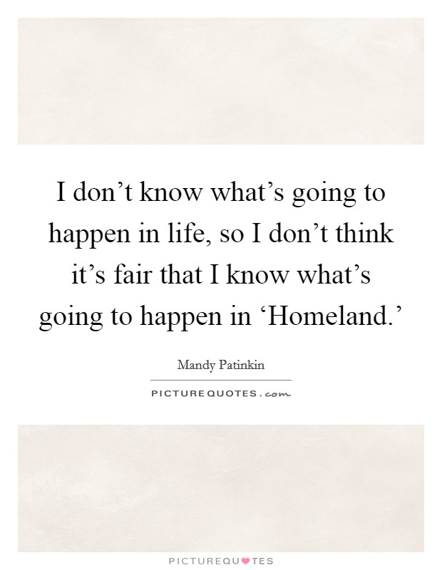 I don't know what's going to happen in life, so I don't think it's fair that I know what's going to happen in 'Homeland.' Picture Quote #1