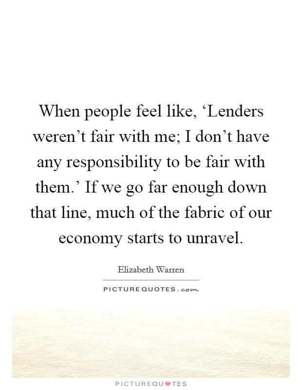 When people feel like, 'Lenders weren't fair with me; I don't have any responsibility to be fair with them.' If we go far enough down that line, much of the fabric of our economy starts to unravel Picture Quote #1
