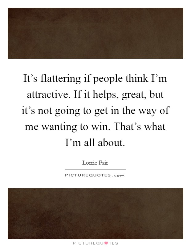 It's flattering if people think I'm attractive. If it helps, great, but it's not going to get in the way of me wanting to win. That's what I'm all about Picture Quote #1