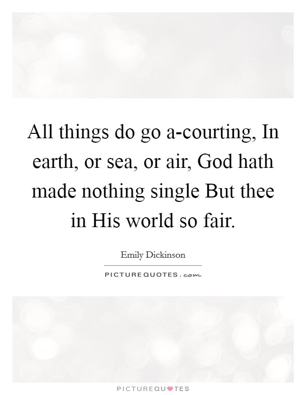 All things do go a-courting, In earth, or sea, or air, God hath made nothing single But thee in His world so fair. Picture Quote #1