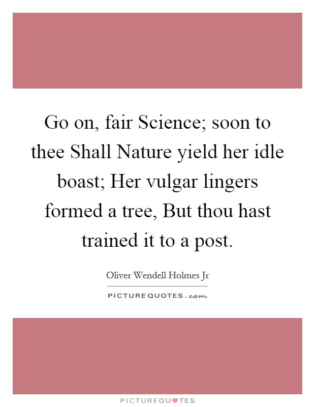 Go on, fair Science; soon to thee Shall Nature yield her idle boast; Her vulgar lingers formed a tree, But thou hast trained it to a post Picture Quote #1