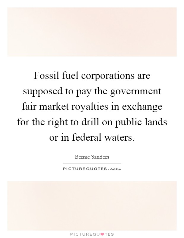 Fossil fuel corporations are supposed to pay the government fair market royalties in exchange for the right to drill on public lands or in federal waters. Picture Quote #1