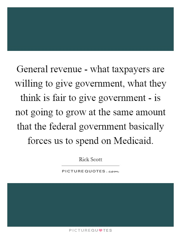 General revenue - what taxpayers are willing to give government, what they think is fair to give government - is not going to grow at the same amount that the federal government basically forces us to spend on Medicaid Picture Quote #1