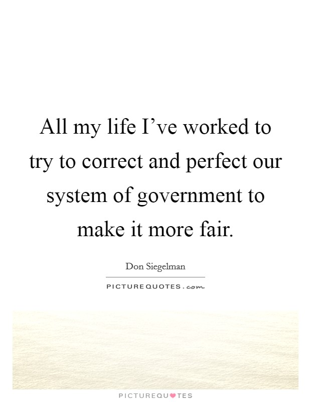 All my life I've worked to try to correct and perfect our system of government to make it more fair Picture Quote #1