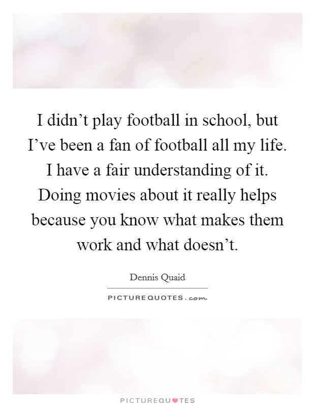 I didn't play football in school, but I've been a fan of football all my life. I have a fair understanding of it. Doing movies about it really helps because you know what makes them work and what doesn't Picture Quote #1