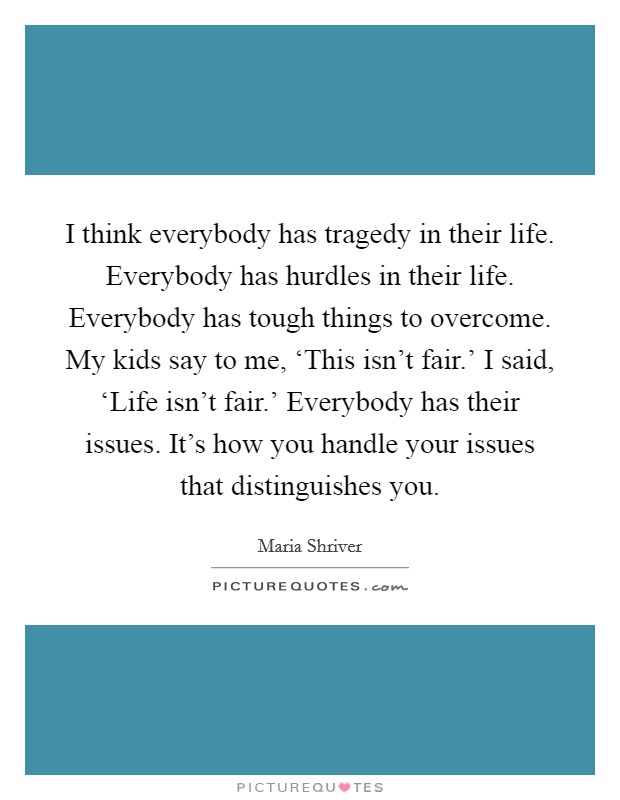 I think everybody has tragedy in their life. Everybody has hurdles in their life. Everybody has tough things to overcome. My kids say to me, 'This isn't fair.' I said, 'Life isn't fair.' Everybody has their issues. It's how you handle your issues that distinguishes you Picture Quote #1