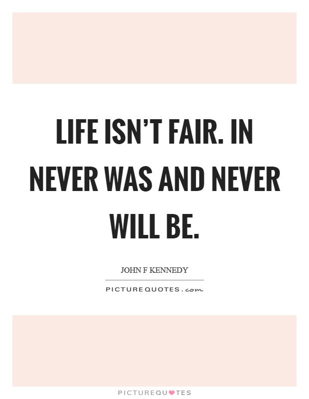 Life isn't fair. In never was and never will be Picture Quote #1