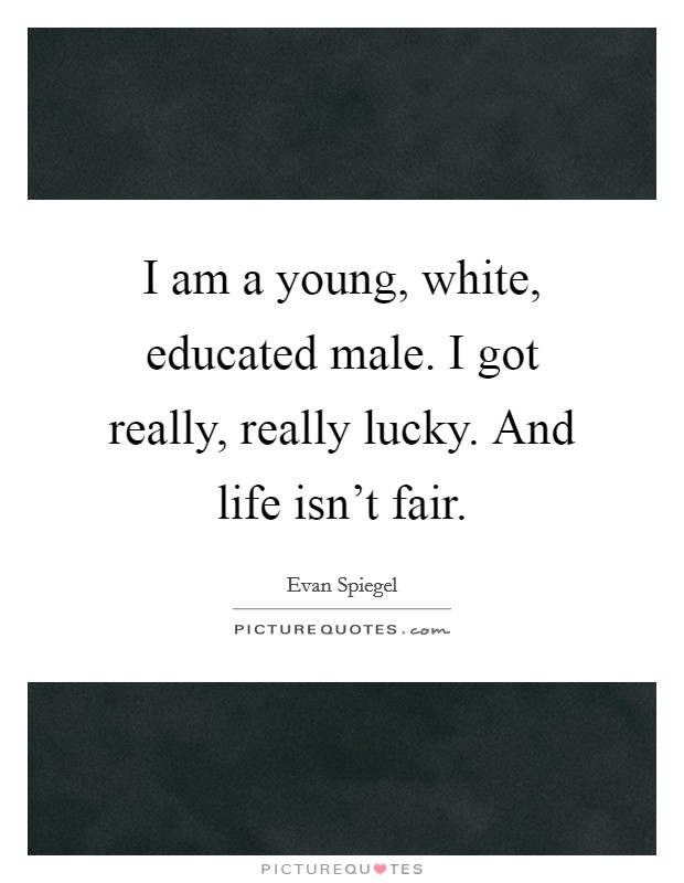 I am a young, white, educated male. I got really, really lucky. And life isn't fair Picture Quote #1