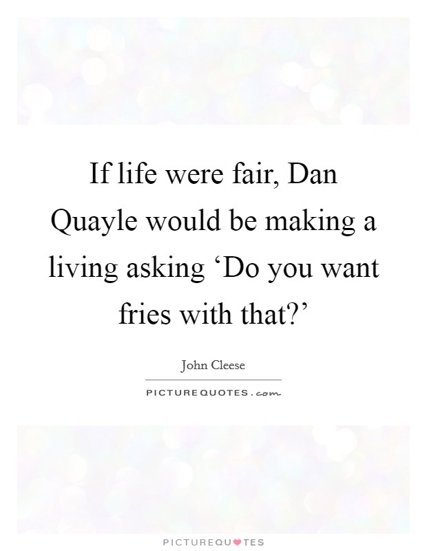 If life were fair, Dan Quayle would be making a living asking 'Do you want fries with that?' Picture Quote #1