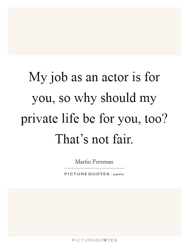 My job as an actor is for you, so why should my private life be for you, too? That's not fair Picture Quote #1