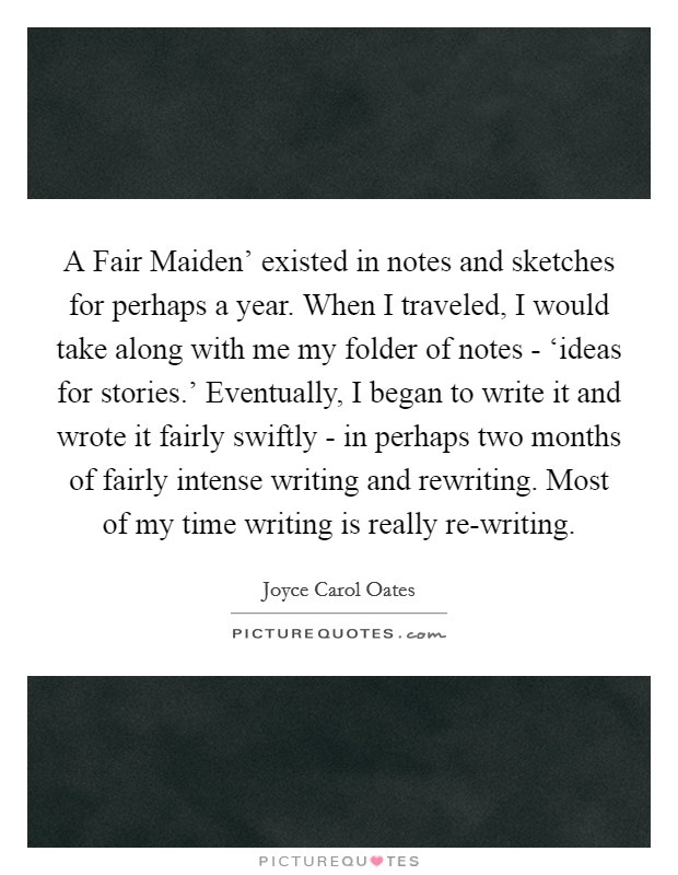 A Fair Maiden' existed in notes and sketches for perhaps a year. When I traveled, I would take along with me my folder of notes - 'ideas for stories.' Eventually, I began to write it and wrote it fairly swiftly - in perhaps two months of fairly intense writing and rewriting. Most of my time writing is really re-writing Picture Quote #1