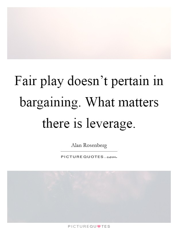 Fair play doesn't pertain in bargaining. What matters there is leverage Picture Quote #1