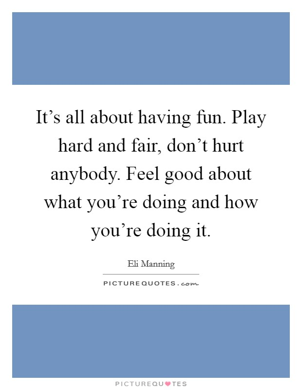 It's all about having fun. Play hard and fair, don't hurt anybody. Feel good about what you're doing and how you're doing it Picture Quote #1