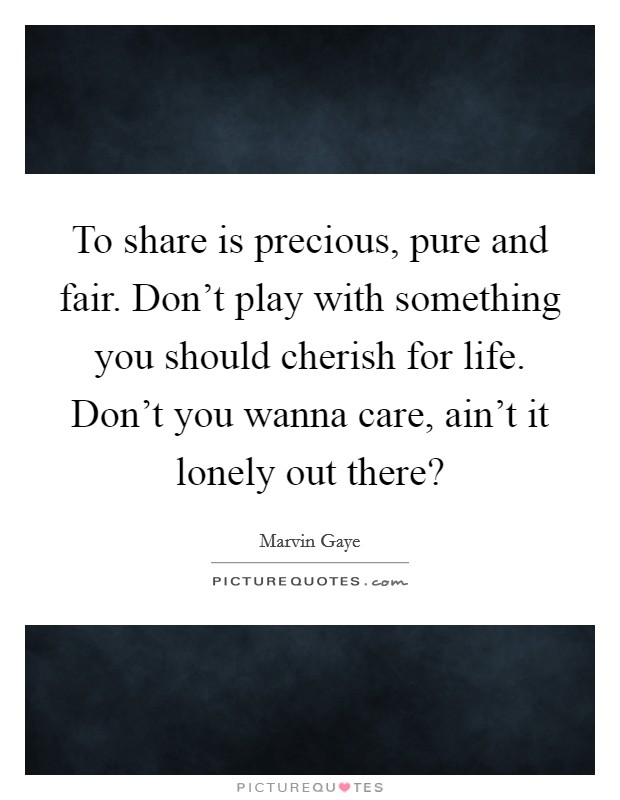 To share is precious, pure and fair. Don't play with something you should cherish for life. Don't you wanna care, ain't it lonely out there? Picture Quote #1